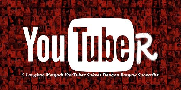5 Langkah Menjadi YouTuber Sukses Dengan Banyak Subscribe
