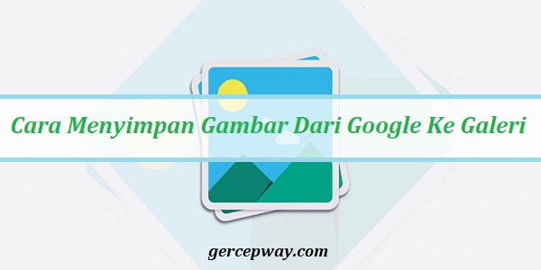 Cara Menyimpan Gambar Dari Google Ke Galeri Hp Dengan Cepat Gercepway Com