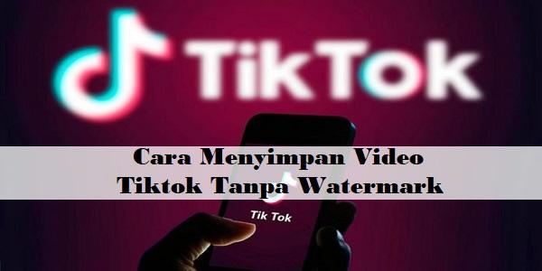 Cara Menyimpan Video Tiktok Tanpa Watermark Logo Gercepway Com