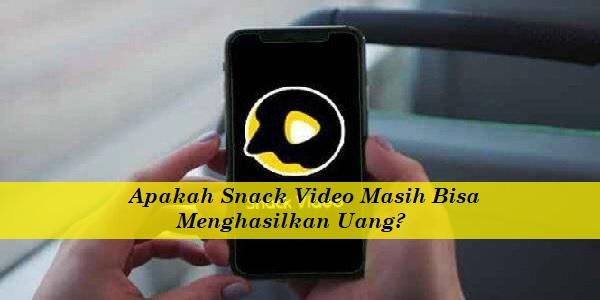 Apakah Snack Video Masih Bisa Menghasilkan Uang